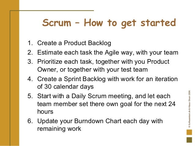 ©Softwaretest.dk&KlausOlsen2008. Scrum – How to get started 1. Create a Product Backlog 2. Estimate each task the Agile wa...