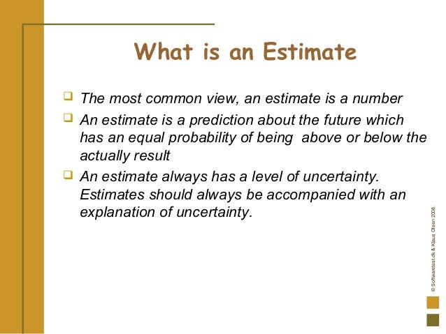 ©Softwaretest.dk&KlausOlsen2008. What is an Estimate  The most common view, an estimate is a number  An estimate is a pr...