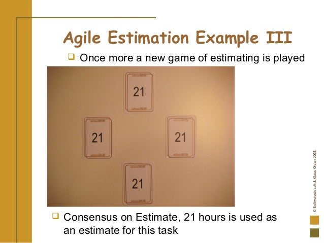 ©Softwaretest.dk&KlausOlsen2008.  Consensus on Estimate, 21 hours is used as an estimate for this task Agile Estimation E...