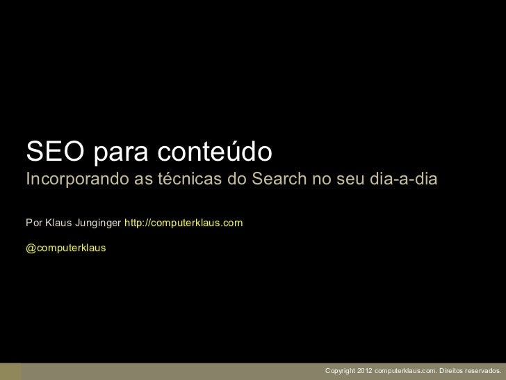 SEO para conteúdoIncorporando as técnicas do Search no seu dia-a-diaPor Klaus Junginger http://computerklaus.com@computerk...