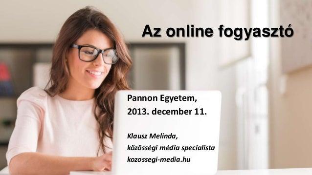 Az online fogyasztó  Pannon Egyetem, 2013. december 11. Klausz Melinda, közösségi média specialista kozossegi-media.hu