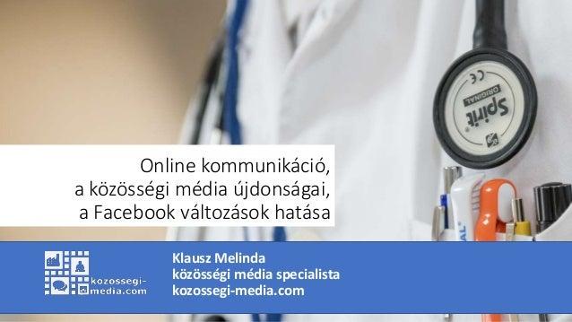 Online kommunikáció, a közösségi média újdonságai, a Facebook változások hatása Klausz Melinda közösségi média specialista...
