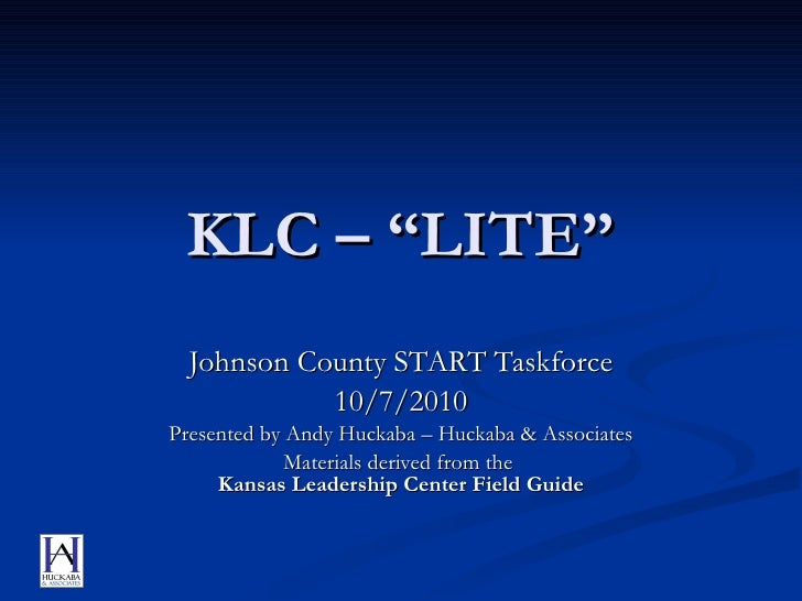 "KLC – ""LITE"" Johnson County START Taskforce 10/7/2010 Presented by Andy Huckaba – Huckaba & Associates Materials derived f..."