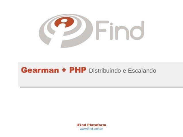 Gearman + PHP Distribuindo e Escalando               iFind Plataform                www.ifind.com.br