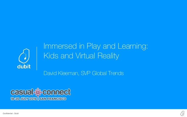 Confidential - Dubit Immersed in Play and Learning: Kids and Virtual Reality David Kleeman, SVP Global Trends