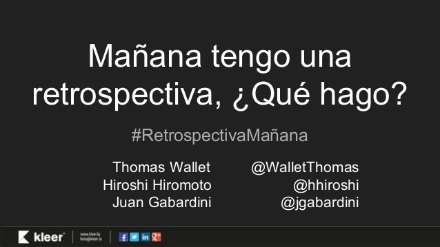 Mañana tengo una retrospectiva, ¿Qué hago? #RetrospectivaMañana Thomas Wallet @WalletThomas Hiroshi Hiromoto @hhiroshi Jua...