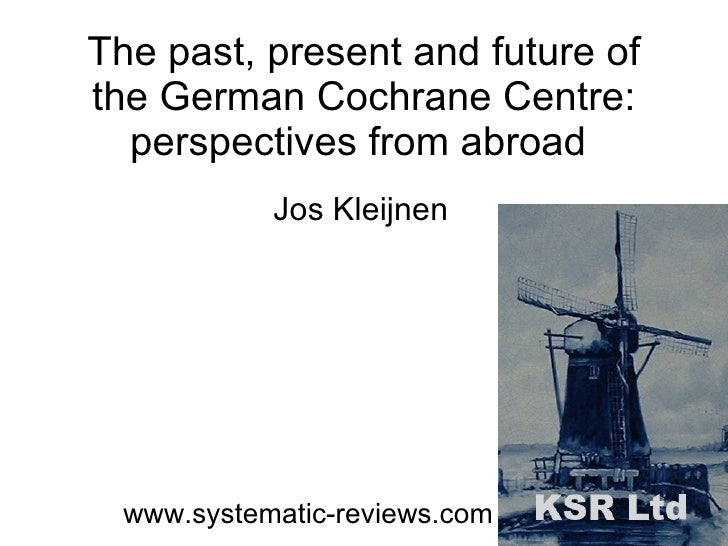 The past, present and future of the German Cochrane Centre: perspectives from abroad  Jos Kleijnen www.systematic-reviews....