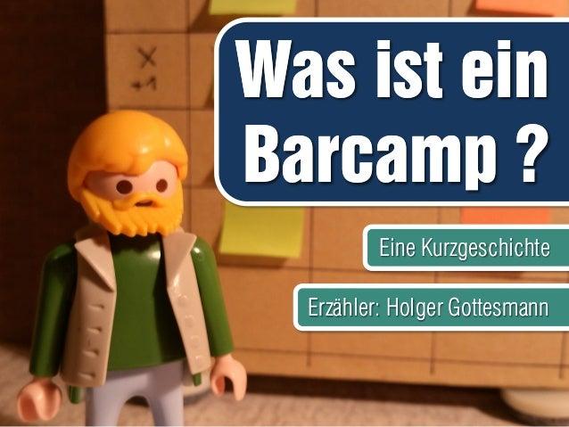 Was ist ein Barcamp ? Was ist ein Barcamp ? Eine KurzgeschichteEine Kurzgeschichte Erzähler: Holger GottesmannErzähler: Ho...
