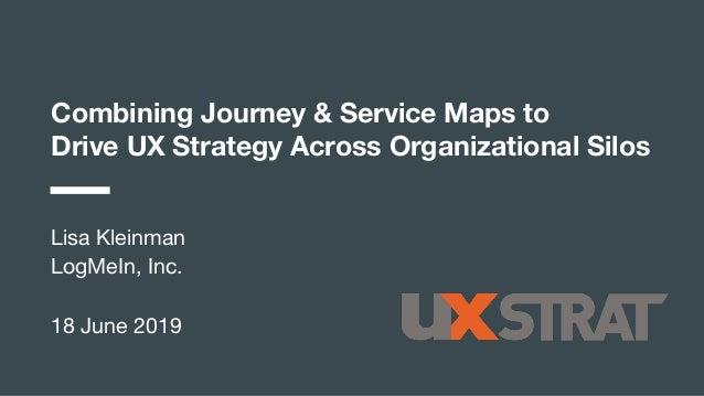 Combining Journey & Service Maps to Drive UX Strategy Across Organizational Silos Lisa Kleinman LogMeIn, Inc. 18 June 2019