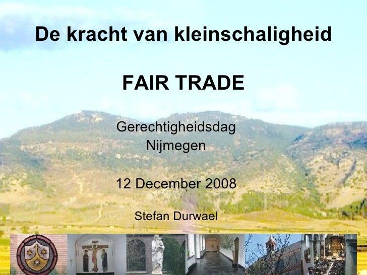 De kracht van kleinschaligheid FAIR TRADE Gerechtigheidsdag Nijmegen 12 December 2008 Stefan Durwael