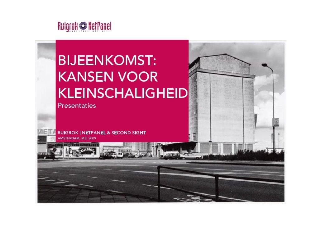 BIJEENKOMST: KANSEN VOOR KLEINSCHALIGHEID Presentaties   RUIGROK | NETPANEL & SECOND SIGHT AMSTERDAM, MEI 2009