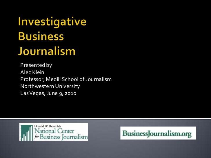 Investigative Business Journalism<br />Presented by<br />Alec Klein<br />Professor, Medill School of Journalism<br />North...