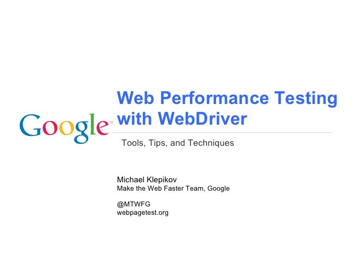 Web Performance Testingwith WebDriver Tools, Tips, and TechniquesMichael KlepikovMake the Web Faster Team, Google@MTWFGweb...