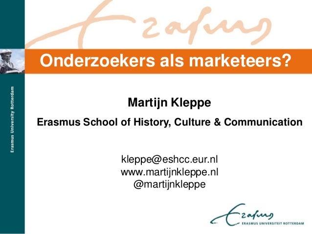 Onderzoekers als marketeers?Martijn KleppeErasmus School of History, Culture & Communicationkleppe@eshcc.eur.nlwww.martijn...