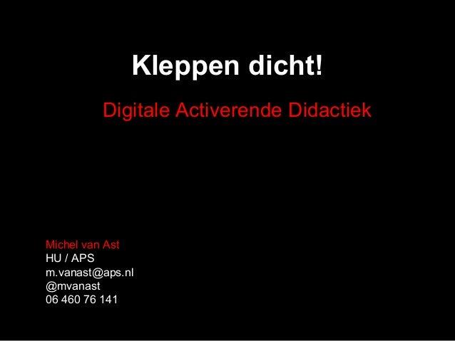 Kleppen dicht! Michel van Ast HU / APS m.vanast@aps.nl @mvanast 06 460 76 141 Digitale Activerende Didactiek