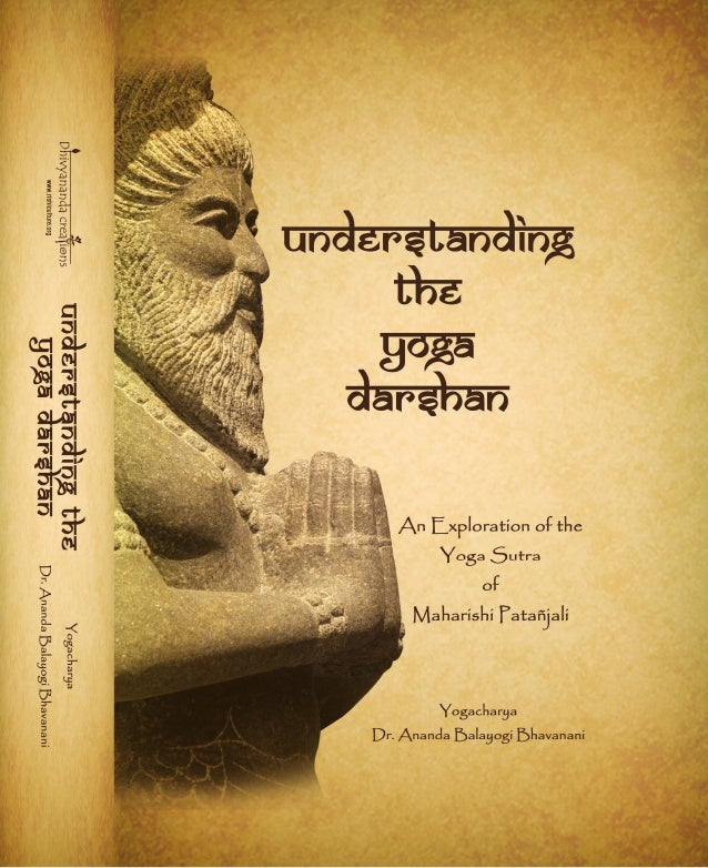 UNDERSTANDING THE YOGA DARSHAN AN EXPLORATION OF THE YOGA SUTRA OF MAHARISHI PATAÑJALI By Yogacharya Dr. Ananda Balayogi B...
