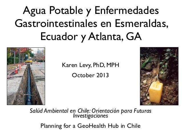 Karen Levy, PhD, MPH October 2013 Salúd Ambiental en Chile: Orientación para Futuras Investigaciones Planning for a GeoHea...