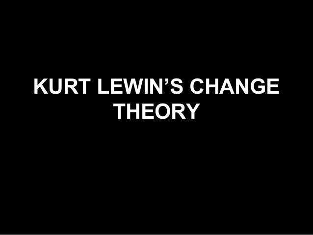 KURT LEWIN'S CHANGE      THEORY