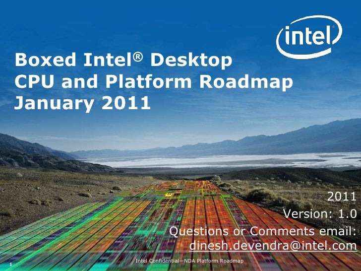 Boxed Intel® DesktopCPU and Platform RoadmapJanuary 2011<br />2011<br />Version: 1.0<br />Questions or Comments email: din...