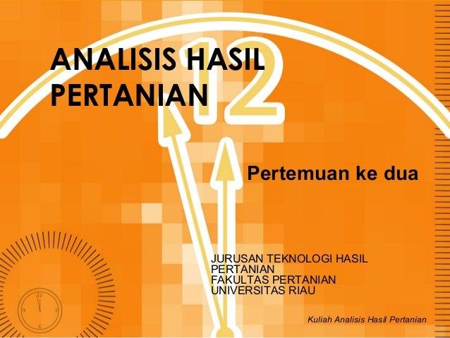 ANALISIS HASIL PERTANIAN Pertemuan ke dua  JURUSAN TEKNOLOGI HASIL PERTANIAN FAKULTAS PERTANIAN UNIVERSITAS RIAU Kuliah An...