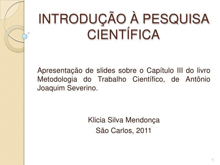 INTRODUÇÃO À PESQUISA CIENTÍFICA<br />Apresentação de slides sobre o Capítulo III do livro Metodologia do Trabalho Científ...
