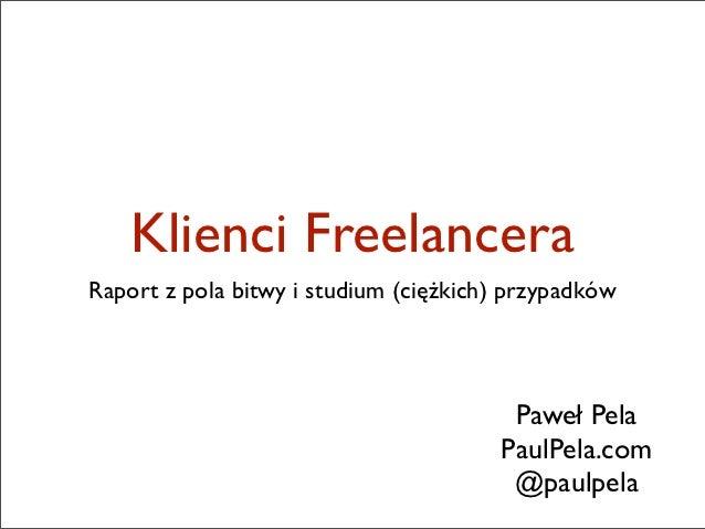 Klienci FreelanceraRaport z pola bitwy i studium (ciężkich) przypadków                                        Paweł Pela  ...
