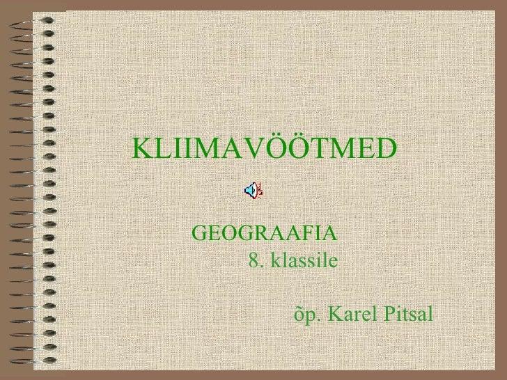 KLIIMAVÖÖTMED GEOGRAAFIA     8. klassile   õp. Karel Pitsal