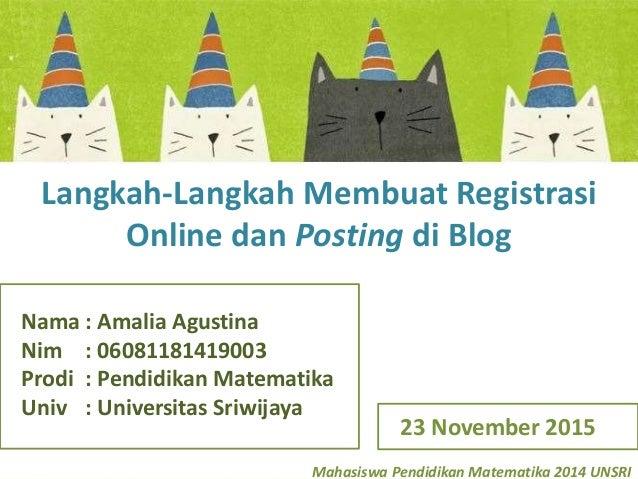 Mahasiswa Pendidikan Matematika 2014 UNSRI Langkah-Langkah Membuat Registrasi Online dan Posting di Blog Nama : Amalia Agu...