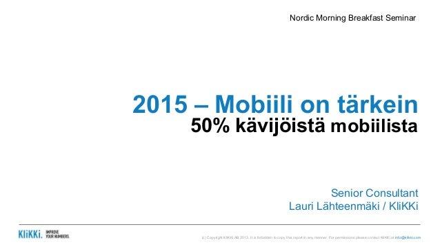 Nordic Morning Breakfast Seminar  2015 – Mobiili on tärkein  50% kävijöistä mobiilista  Senior Consultant  Lauri Lähteenmä...