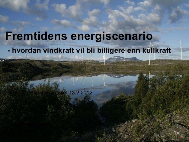 Fremtidens energiscenario   - hvordan vindkraft vil bli billigere enn kullkraft   ZERO – Klimaakademiet 13.2.2012 Tore Tom...