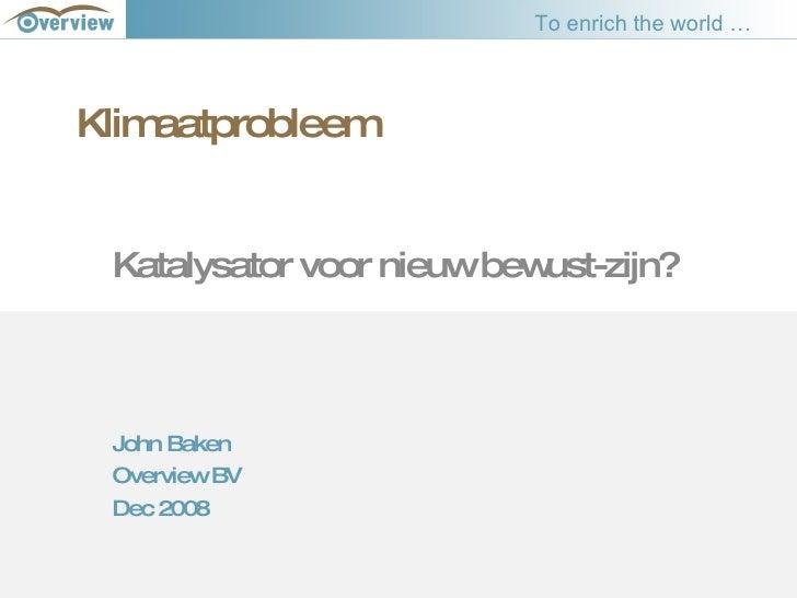 Klimaatprobleem Katalysator voor nieuw bewust-zijn? John Baken Overview BV Dec 2008 To enrich the world …
