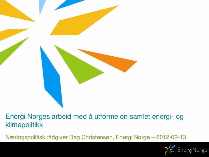 Energi Norges arbeid med å utforme en samlet energi- ogklimapolitikkNæringspolitisk rådgiver Dag Christensen, Energi Norge...