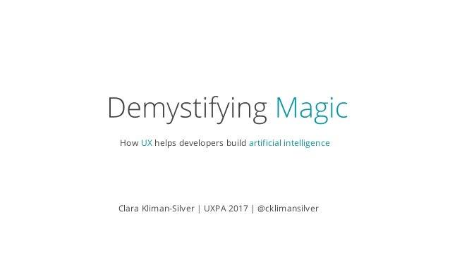 How UX helps developers build artificial intelligence Clara Kliman-Silver | UXPA 2017 | @cklimansilver