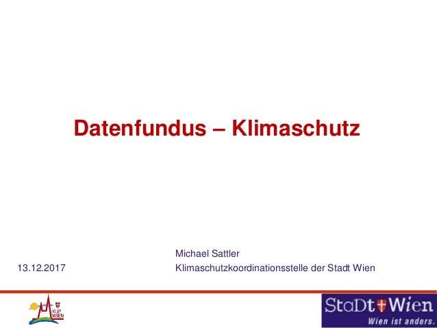 Datenfundus – Klimaschutz Michael Sattler 13.12.2017 Klimaschutzkoordinationsstelle der Stadt Wien