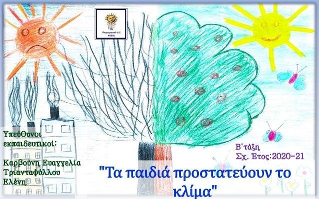"""""""Τα παιδιά προστατεύουν το κλίμα"""" Β΄τάξη Σχ. Έτος:2020-21 Υπεύθυνοι εκπαιδευτικοί: Καρβούνη Ευαγγελία Τριανταφύλλου Ελένη"""