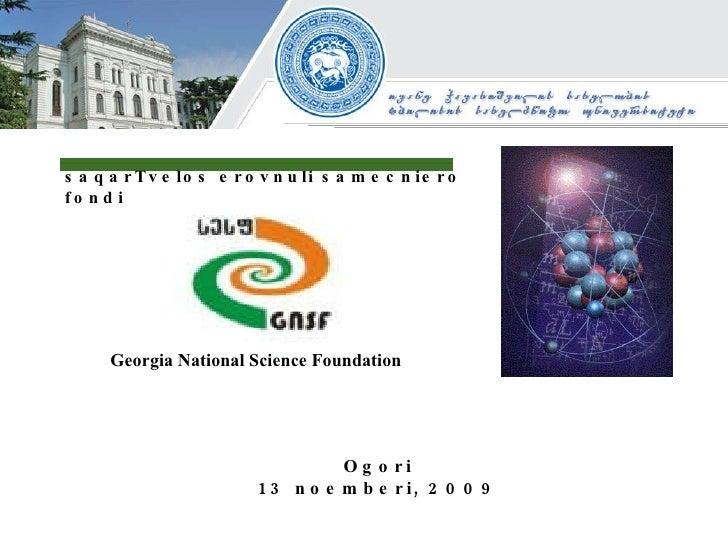saqarTvelos erovnuli samecniero fondi Georgia National Science Foundation Ogori 13 noemberi, 2009