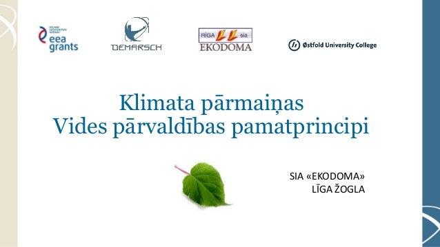 Klimata pārmaiņas Vides pārvaldības pamatprincipi SIA «EKODOMA» LĪGA ŽOGLA