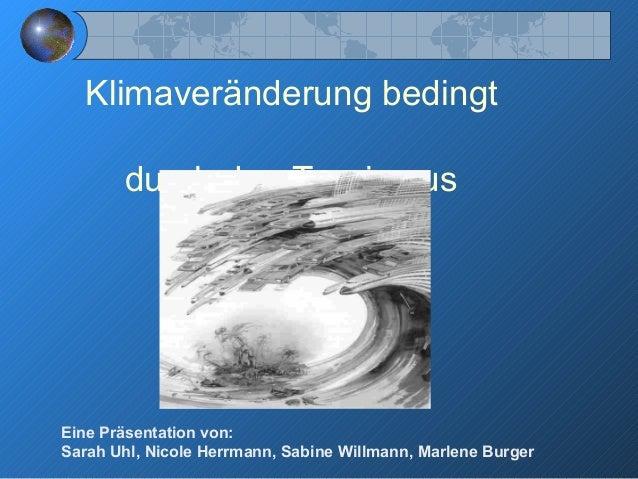 Klimaveränderung bedingt durch den Tourismus Eine Präsentation von: Sarah Uhl, Nicole Herrmann, Sabine Willmann, Marlene B...