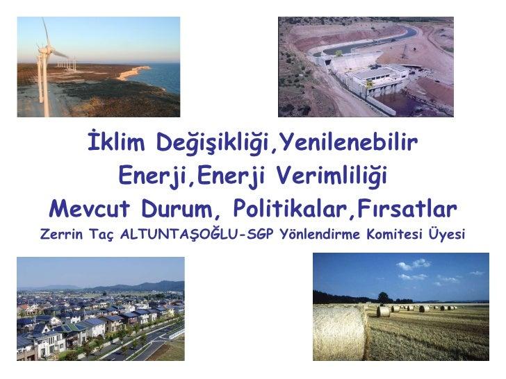 İklim Değişikliği,Yenilenebilir Enerji,Enerji Verimliliği Mevcut Durum, Politikalar,Fırsatlar Zerrin Taç ALTUNTAŞOĞLU-SGP ...