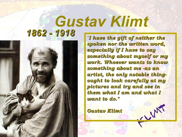 ".  Gustav Klimt  . 1862 - 1918 "" I have the gift of neither the spoken nor the written word, especially if I have to ..."