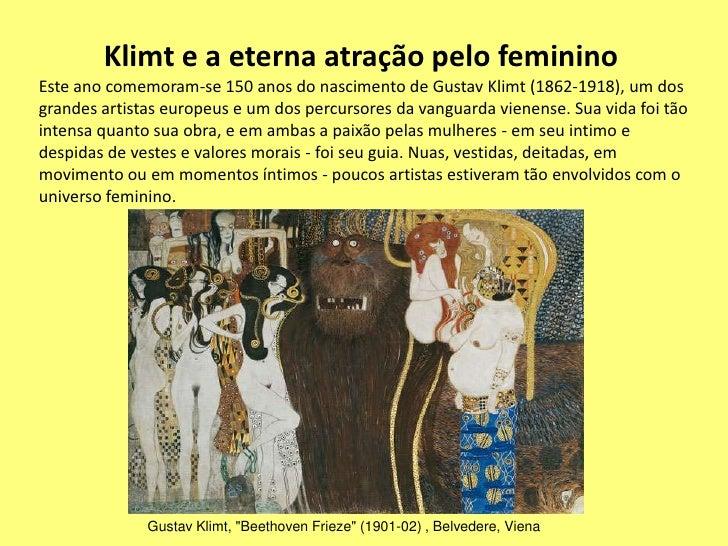 Klimt e a eterna atração pelo femininoEste ano comemoram-se 150 anos do nascimento de Gustav Klimt (1862-1918), um dosgran...