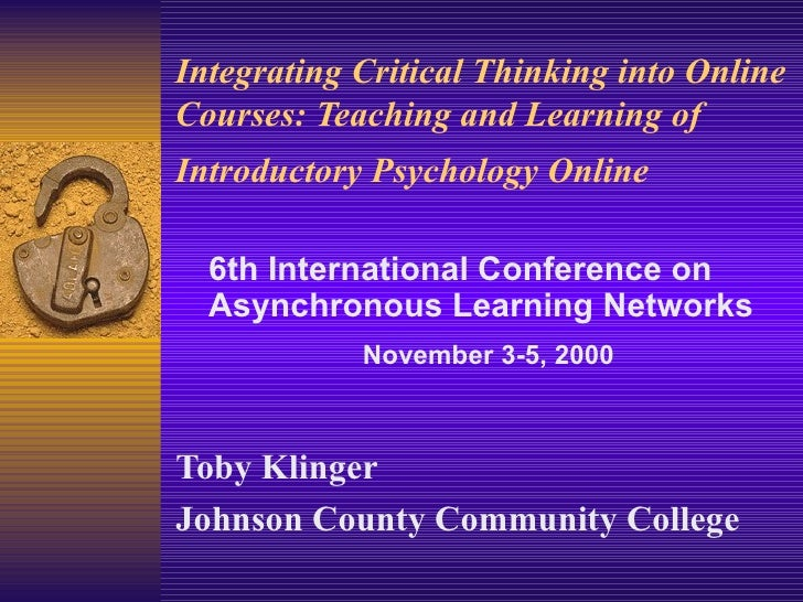 Integrating Critical Thinking into Online Courses: Teaching and Learning of Introductory Psychology Online   Toby Klinger ...