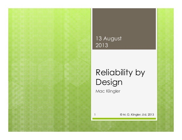 Reliability by Design Mac Klingler 13 August 2013 © M. G. Klingler, Ltd. 20131
