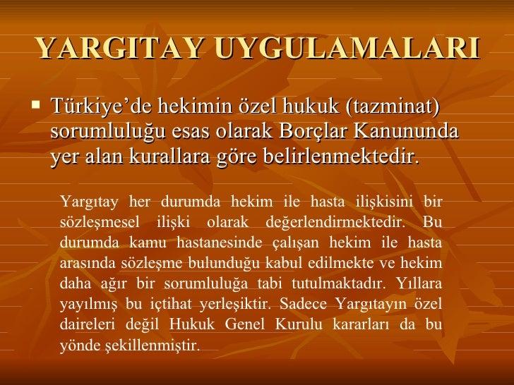 YARGITAY UYGULAMALARI  <ul><li>Türkiye'de hekimin özel hukuk (tazminat) sorumluluğu esas olarak Borçlar Kanununda yer alan...
