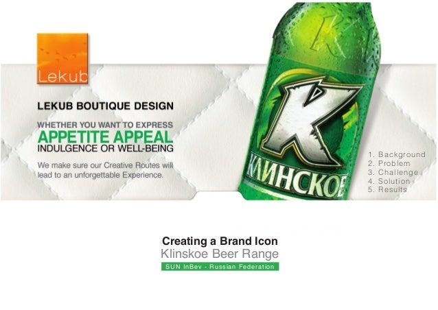 Creating a Brand Icon Klinskoe Beer Range SUN InBev - Russian Federation 1. Background 2. Problem 3. Challenge 4. Solution...