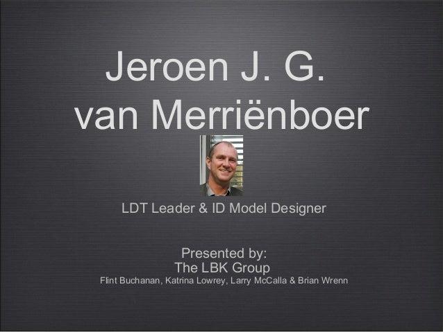 Jeroen J. G. van Merriënboer LDT Leader & ID Model Designer Presented by: The LBK Group Flint Buchanan, Katrina Lowrey, La...