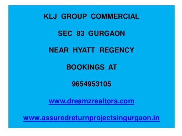 KLJ GROUP COMMERCIAL SEC 83 GURGAON NEAR HYATT REGENCY BOOKINGS AT 9654953105 www.dreamzrealtors.com www.assuredreturnproj...