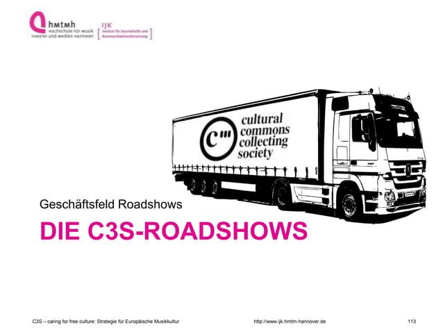 http://www.ijk.hmtm-hannover.de DIE C3S-ROADSHOWS Geschäftsfeld Roadshows C3S – caring for free culture: Strategie für Eur...