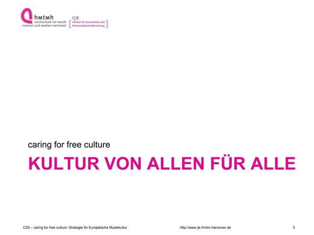http://www.ijk.hmtm-hannover.de KULTUR VON ALLEN FÜR ALLE caring for free culture C3S – caring for free culture: Strategie...