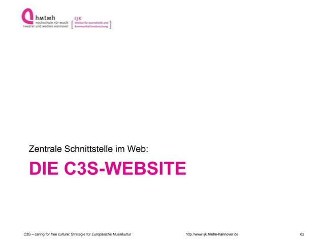 http://www.ijk.hmtm-hannover.de DIE C3S-WEBSITE Zentrale Schnittstelle im Web: C3S – caring for free culture: Strategie fü...